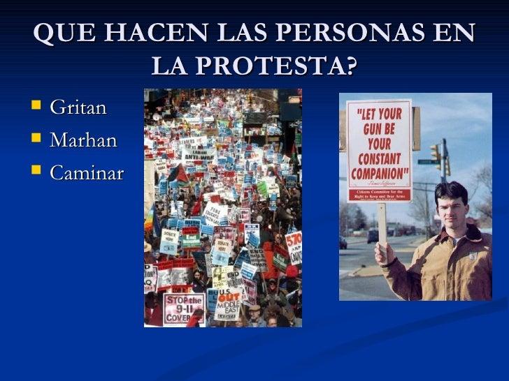 QUE HACEN LAS PERSONAS EN LA PROTESTA? <ul><li>Gritan  </li></ul><ul><li>Marhan </li></ul><ul><li>Caminar </li></ul>