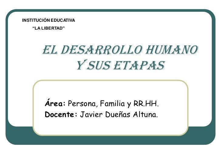 """INSTITUCIÓN EDUCATIVA    """"LA LIBERTAD""""       EL DESARROLLO HUMANO            y sus etapas        Área: Persona, Familia y ..."""