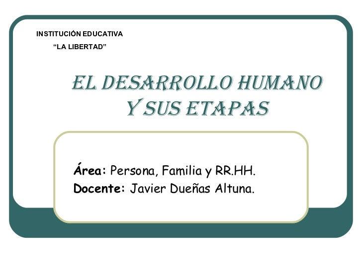 """EL DESARROLLO HUMANO y sus etapas Área:  Persona, Familia y RR.HH. Docente:  Javier Dueñas Altuna. INSTITUCIÓN EDUCATIVA """"..."""