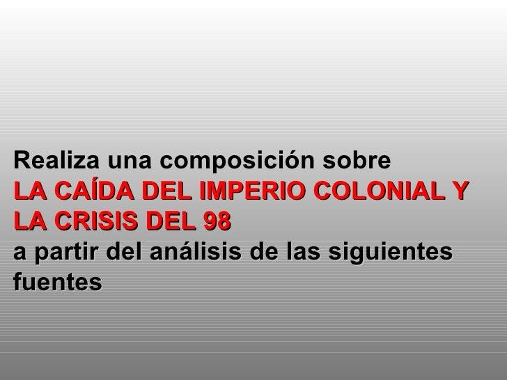 Realiza una composición sobre  LA CAÍDA DEL IMPERIO COLONIAL Y LA CRISIS DEL 98 a partir del análisis de las siguientes fu...