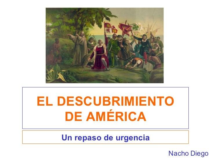 EL DESCUBRIMIENTO DE AMÉRICA Un repaso de urgencia Nacho Diego