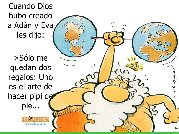 Cuando Dios hubo creado a Adán y Eva les dijo: >Sólo me quedan dos regalos: Uno es el arte de hacer pipi de pie... >