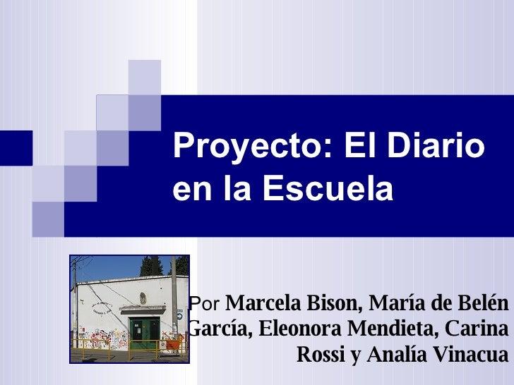 Proyecto: El Diario en la Escuela Por   Marcela Bison, María de Belén García, Eleonora Mendieta, Carina Rossi y Analía Vin...