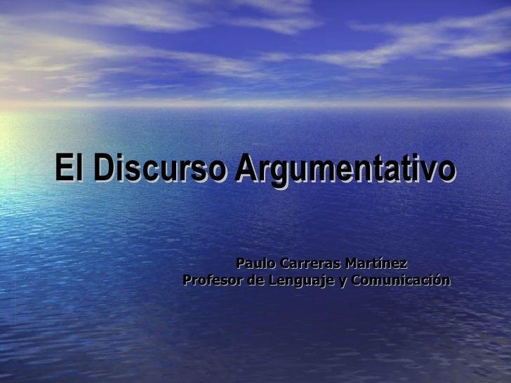 El Discurso Argumentativo Paulo Carreras Martínez Profesor de Lenguaje y Comunicación