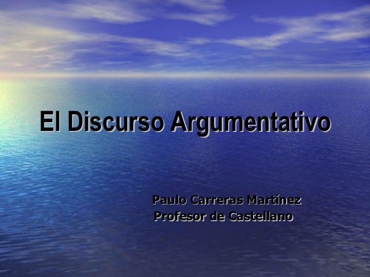 El Discurso Argumentativo Paulo Carreras Martínez Profesor de Castellano