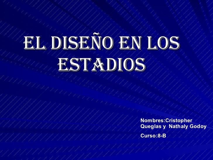 El Diseño en los Estadios Nombres:Cristopher Queglas y  Nathaly Godoy  Curso:8-B