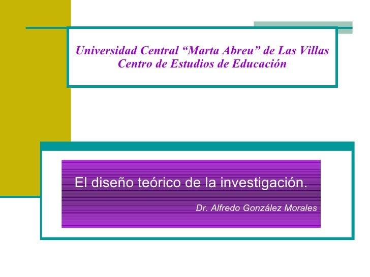 """Universidad Central """"Marta Abreu"""" de Las Villas Centro de Estudios de Educación El diseño teórico de la investigación. Dr...."""