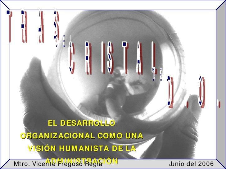 TRAS EL DESARROLLO ORGANIZACIONAL COMO UNA VISIÓN HUMANISTA DE LA ADMINISTRACIÓN CRISTAL D. O. DEL DEL Junio del 2006 Mtro...