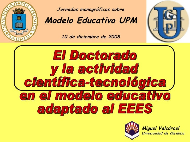 El Doctorado y la actividad científica-tecnológica en el modelo educativo adaptado al EEES Modelo Educativo UPM Jornadas m...