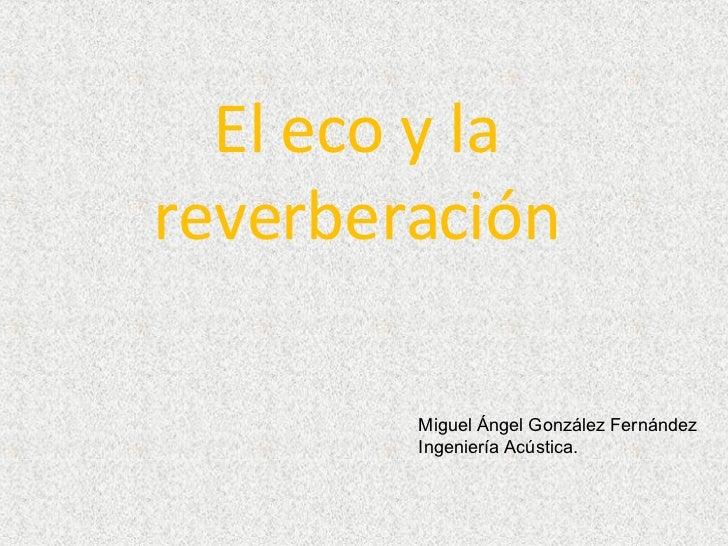 El eco y la reverberación Miguel Ángel González Fernández Ingeniería Acústica.