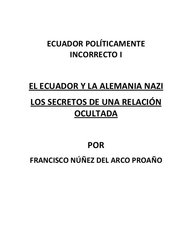 ECUADOR POLÍTICAMENTE INCORRECTO I EL ECUADOR Y LA ALEMANIA NAZI LOS SECRETOS DE UNA RELACIÓN OCULTADA POR FRANCISCO NÚÑEZ...