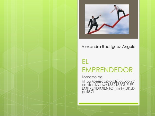 Alexandra Rodríguez AnguloELEMPRENDEDORTomado dehttp://periscopio.bligoo.com/content/view/155218/QUE-ES-EMPRENDIMIENTO.htm...