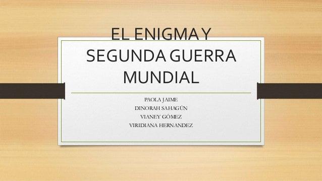 EL ENIGMAY SEGUNDA GUERRA MUNDIAL PAOLA JAIME DINORAH SAHAGÚN VIANEY GÓMEZ VIRIDIANA HERNANDEZ