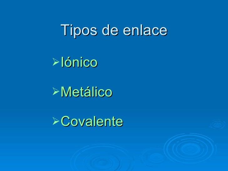 Tipos de enlace <ul><li>Iónico </li></ul><ul><li>Metálico </li></ul><ul><li>Covalente </li></ul>