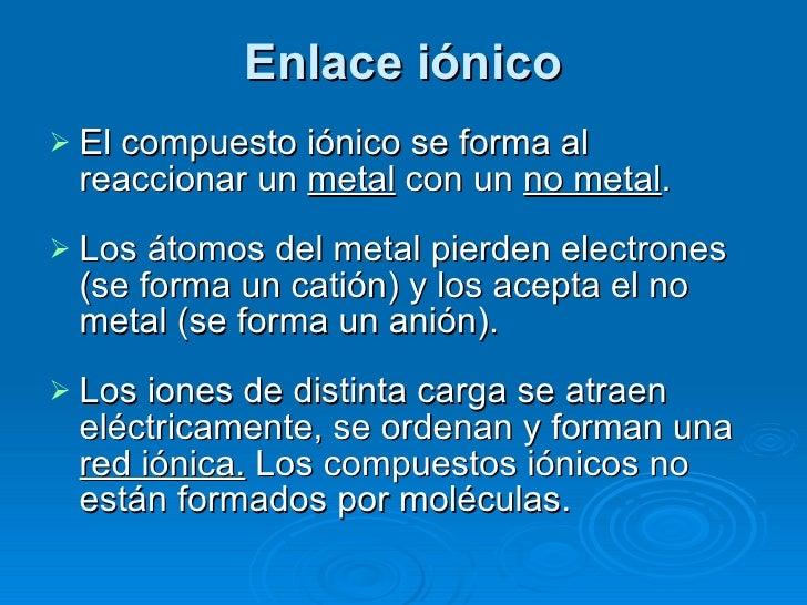 Enlace iónico <ul><li>El compuesto iónico se forma al reaccionar un  metal  con un  no metal . </li></ul><ul><li>Los átomo...
