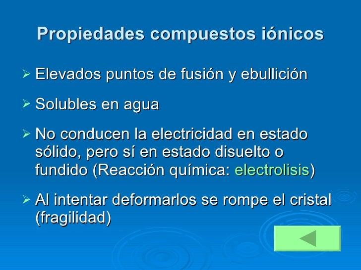 Propiedades compuestos iónicos <ul><li>Elevados puntos de fusión y ebullición </li></ul><ul><li>Solubles en agua </li></ul...