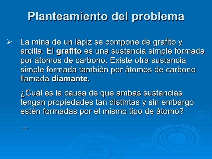 Planteamiento del problema <ul><li>La mina de un lápiz se compone de grafito y arcilla. El  grafito  es una sustancia simp...