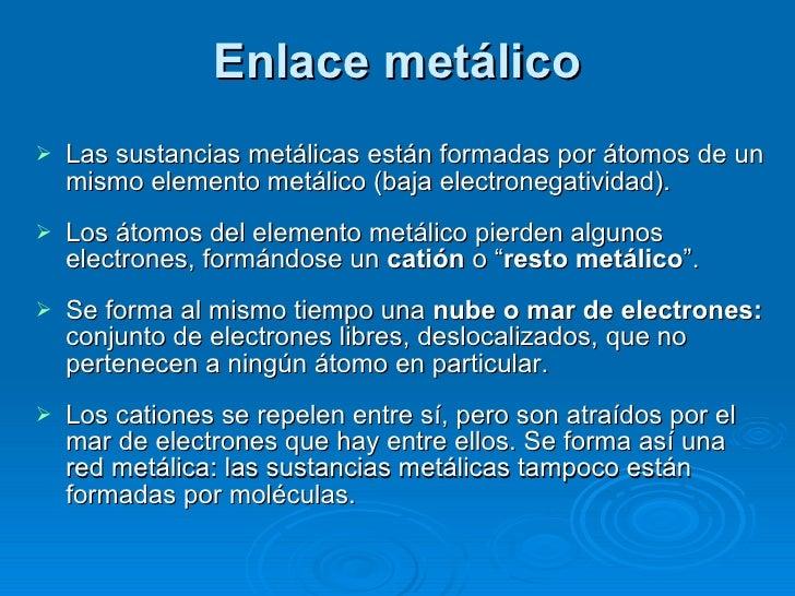 Enlace metálico <ul><li>Las sustancias metálicas están formadas por átomos de un mismo elemento metálico (baja electronega...