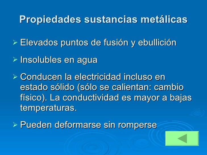 Propiedades sustancias metálicas <ul><li>Elevados puntos de fusión y ebullición </li></ul><ul><li>Insolubles en agua </li>...