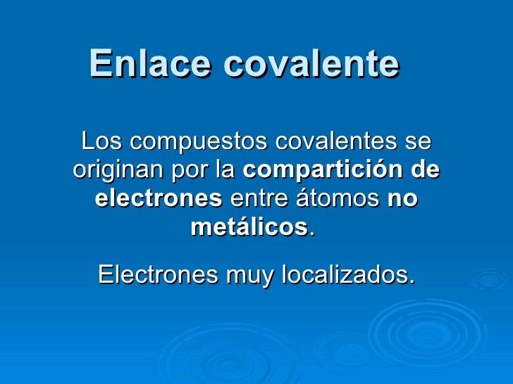 Enlace covalente Los compuestos covalentes se originan por la  compartición de electrones  entre átomos  no metálicos .  E...