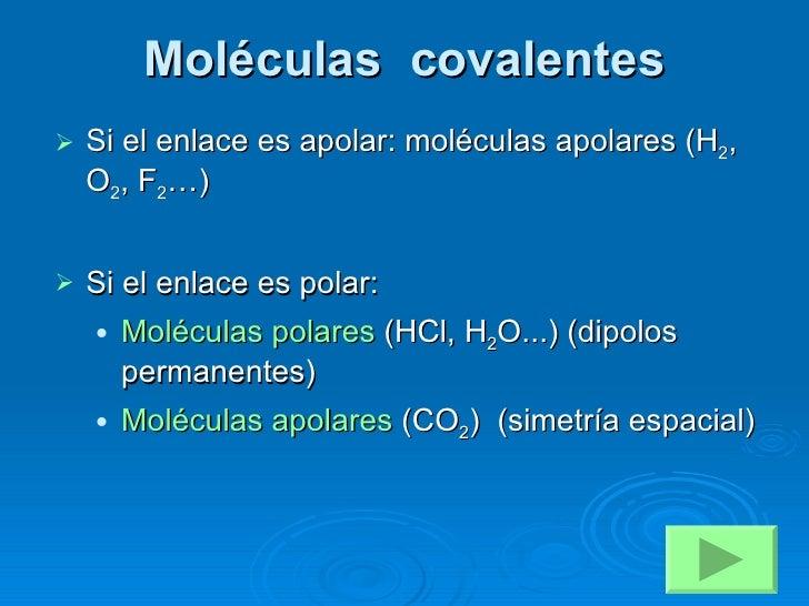 Moléculas  covalentes <ul><li>Si el enlace es apolar: moléculas apolares (H 2 , O 2 , F 2 …) </li></ul><ul><li>Si el enlac...