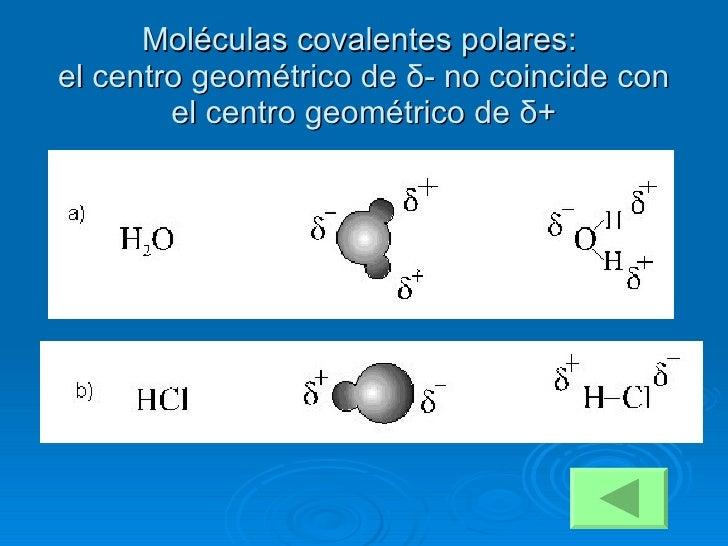 Moléculas covalentes polares:  el centro geométrico de  δ - no coincide con el centro geométrico de  δ +