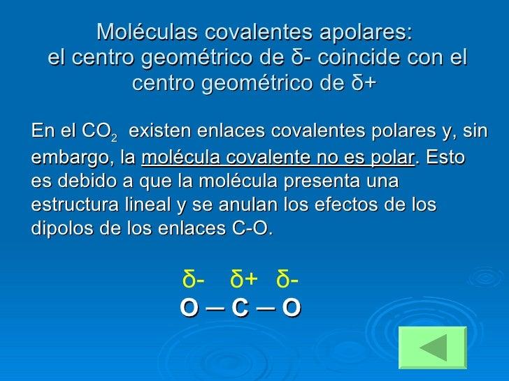 Moléculas covalentes apolares:   el centro geométrico de  δ - coincide con el centro geométrico de  δ + En el CO 2   exist...