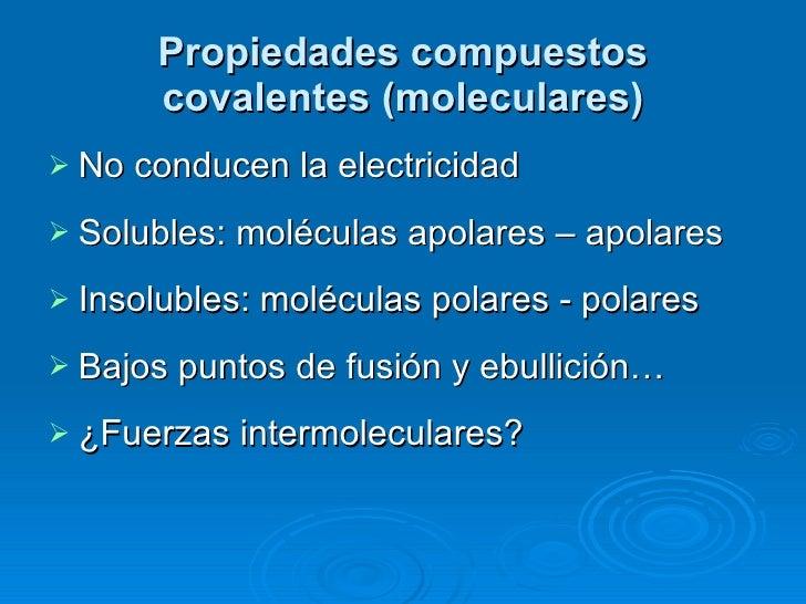 Propiedades compuestos covalentes (moleculares) <ul><li>No conducen la electricidad </li></ul><ul><li>Solubles: moléculas ...