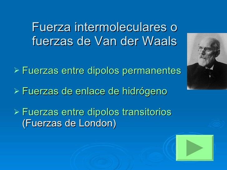 Fuerza intermoleculares o fuerzas de Van der Waals <ul><li>Fuerzas entre dipolos permanentes </li></ul><ul><li>Fuerzas de ...