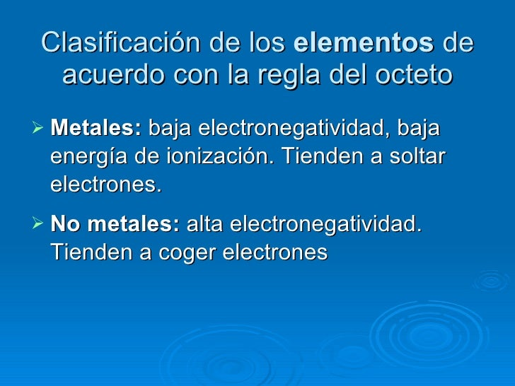 Clasificación de los  elementos  de acuerdo con la regla del octeto <ul><li>Metales:  baja electronegatividad, baja energí...