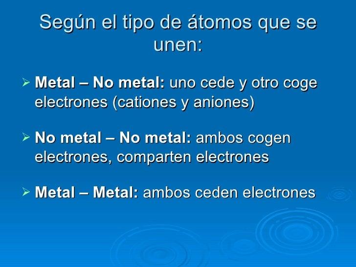 Según el tipo de átomos que se unen: <ul><li>Metal – No metal:  uno cede y otro coge electrones (cationes y aniones) </li>...