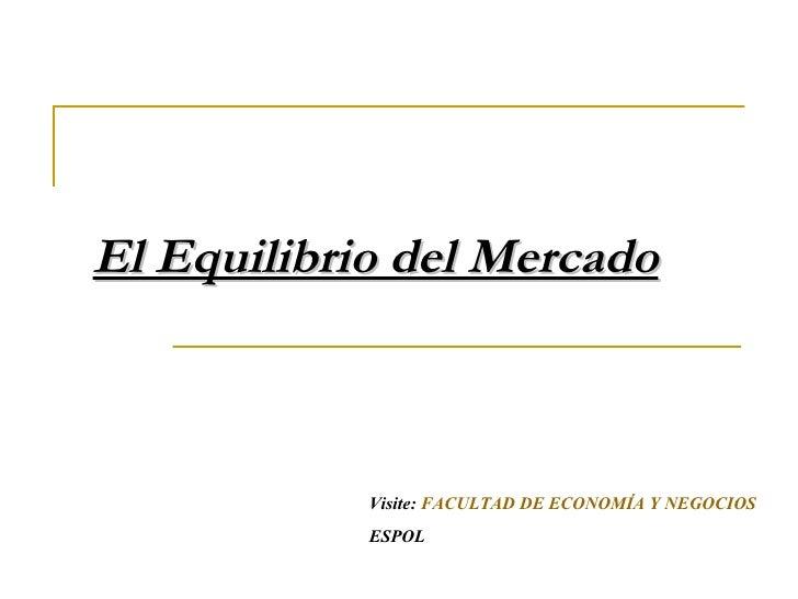 El Equilibrio del Mercado Visite:  FACULTAD DE ECONOMÍA Y NEGOCIOS ESPOL