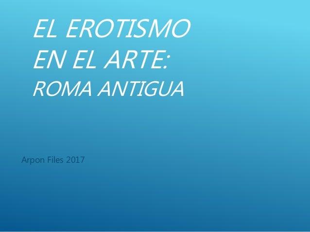 EL EROTISMO EN EL ARTE: ROMA ANTIGUA Arpon Files 2017