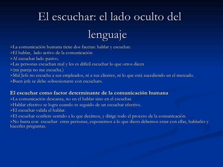 El escuchar: el lado oculto del lenguaje   <ul><li>La comunicación humana tiene dos facetas: hablar y escuchar.  </li></ul...