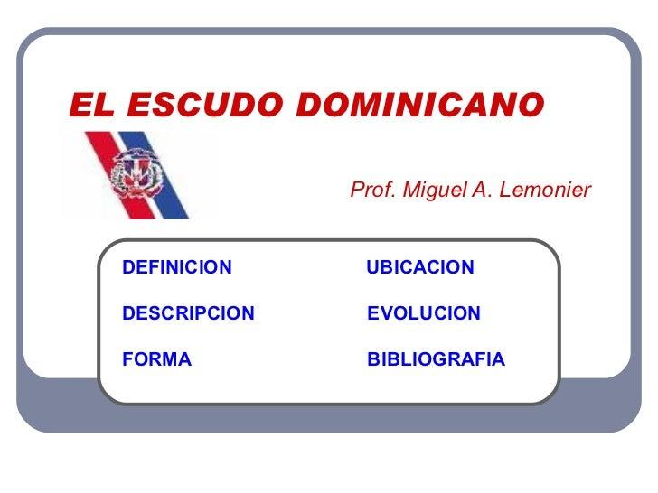 EL ESCUDO DOMINICANO   Prof. Miguel A. Lemonier DEFINICION   UBICACION DESCRIPCION   EVOLUCION FORMA    BIBLIOGRAFIA