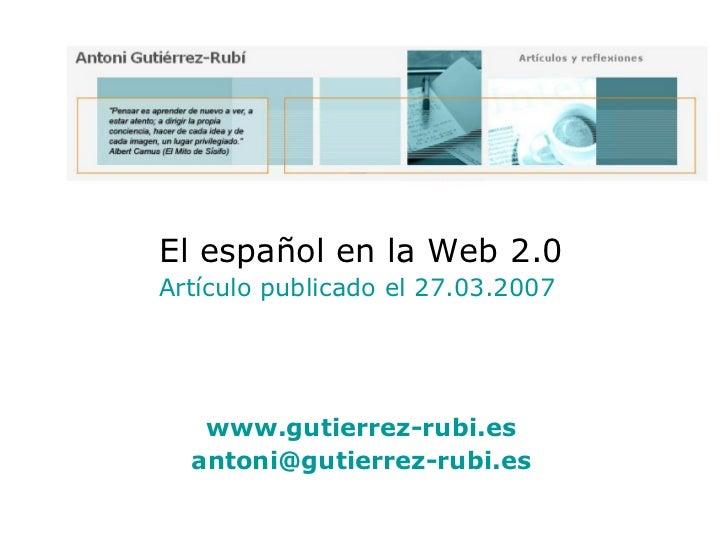 El español en la Web 2.0 Artículo publicado el 27.03.2007  www.gutierrez-rubi.es [email_address]