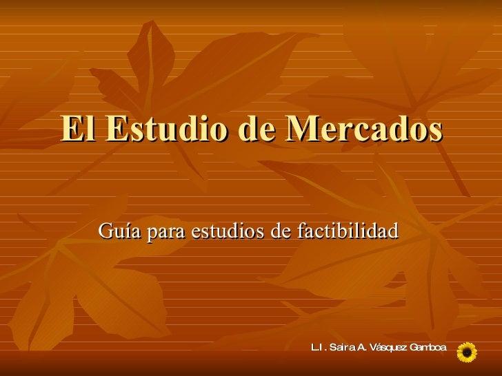 El Estudio de Mercados Guía para estudios de factibilidad  L.I. Saira A. Vásquez Gamboa