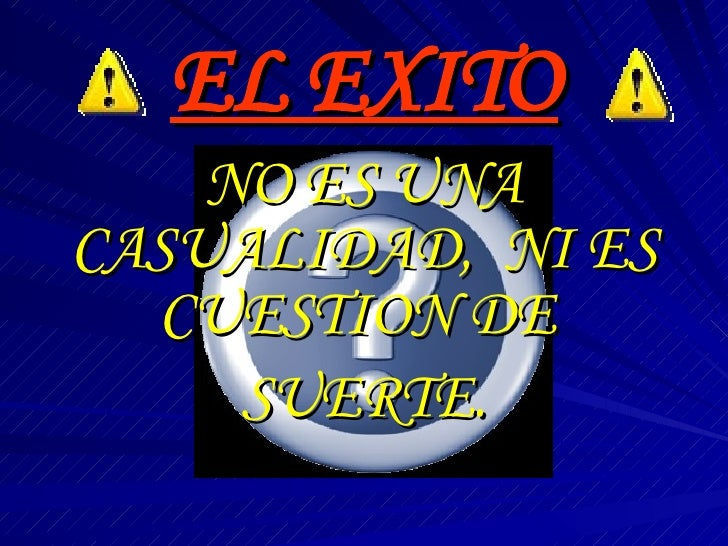 EL EXITO NO ES UNA CASUALIDAD,  NI ES CUESTION DE  SUERTE.