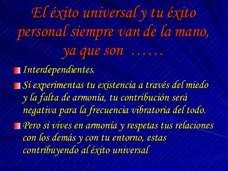 El éxito universal y tu éxito personal siempre van de la mano, ya que son  …… <ul><li>Interdependientes. </li></ul><ul><li...