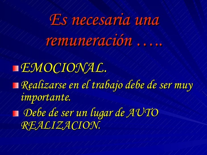 Es necesaria una remuneración ….. <ul><li>EMOCIONAL. </li></ul><ul><li>Realizarse en el trabajo debe de ser muy importante...