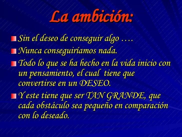 La ambición: <ul><li>Sin el deseo de conseguir algo …. </li></ul><ul><li>Nunca conseguiríamos nada. </li></ul><ul><li>Todo...