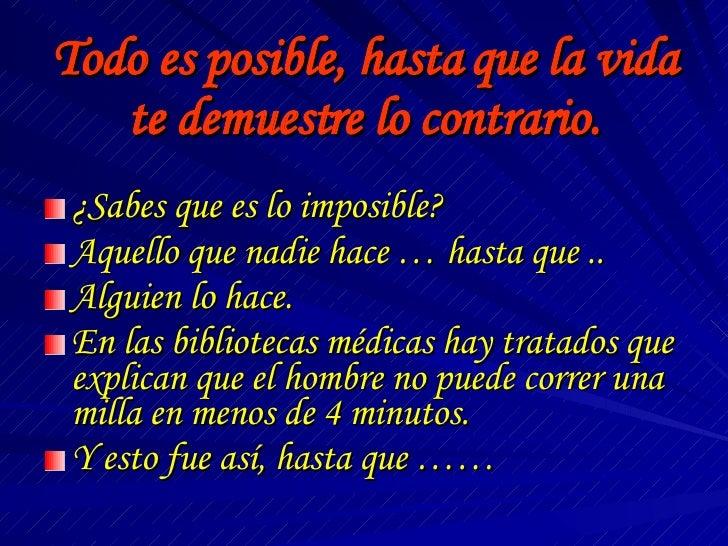 Todo es posible, hasta que la vida te demuestre lo contrario. <ul><li>¿Sabes que es lo imposible? </li></ul><ul><li>Aquell...