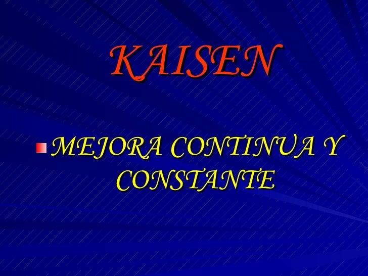 KAISEN <ul><li>MEJORA CONTINUA Y CONSTANTE </li></ul>
