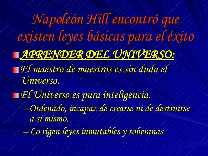 Napoleón Hill encontró que existen leyes básicas para el éxito <ul><li>APRENDER DEL UNIVERSO: </li></ul><ul><li>El maestro...