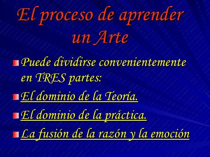 El proceso de aprender un Arte <ul><li>Puede dividirse convenientemente en TRES partes: </li></ul><ul><li>El dominio de la...
