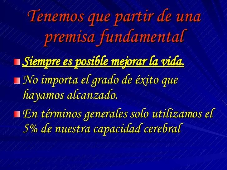 Tenemos que partir de una premisa fundamental <ul><li>Siempre es posible mejorar la vida. </li></ul><ul><li>No importa el ...