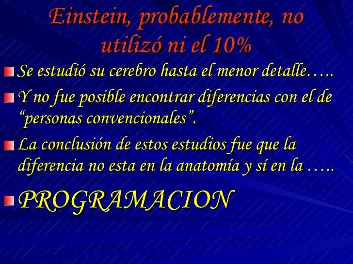 Einstein, probablemente, no utilizó ni el 10% <ul><li>Se estudió su cerebro hasta el menor detalle….. </li></ul><ul><li>Y ...