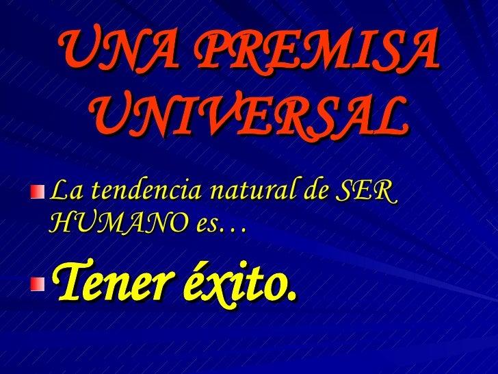 UNA PREMISA UNIVERSAL <ul><li>La tendencia natural de SER HUMANO es… </li></ul><ul><li>Tener éxito. </li></ul>
