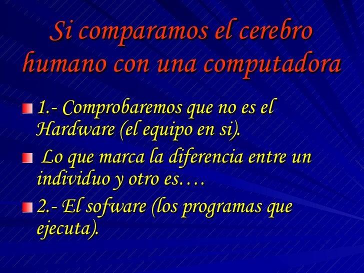 Si comparamos el cerebro humano con una computadora <ul><li>1.- Comprobaremos que no es el Hardware (el equipo en si). </l...
