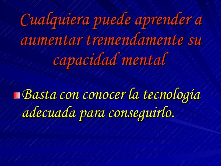 Cualquiera puede aprender a aumentar tremendamente su capacidad mental  <ul><li>Basta con conocer la tecnología adecuada p...